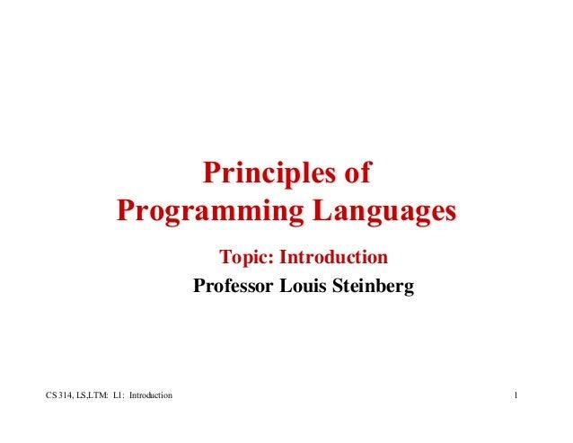 CS 314, LS,LTM: L1: Introduction 1 Principles ofPrinciples of Programming LanguagesProgramming Languages Topic: Introducti...