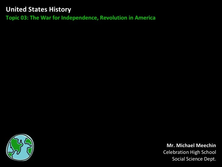 United States History Topic 03: The War for Independence, Revolution in America Mr. Michael Meechin Celebration High Schoo...