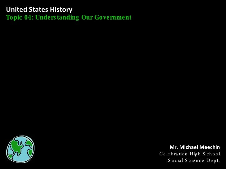 United States History Topic 04: Understanding Our Government Mr. Michael Meechin Celebration High School Social Science De...