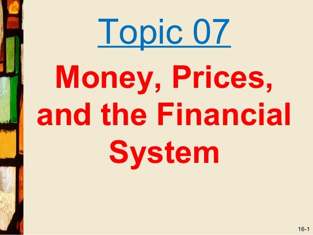 Topic 07 Money, Prices,and the Financial     System                    16-1