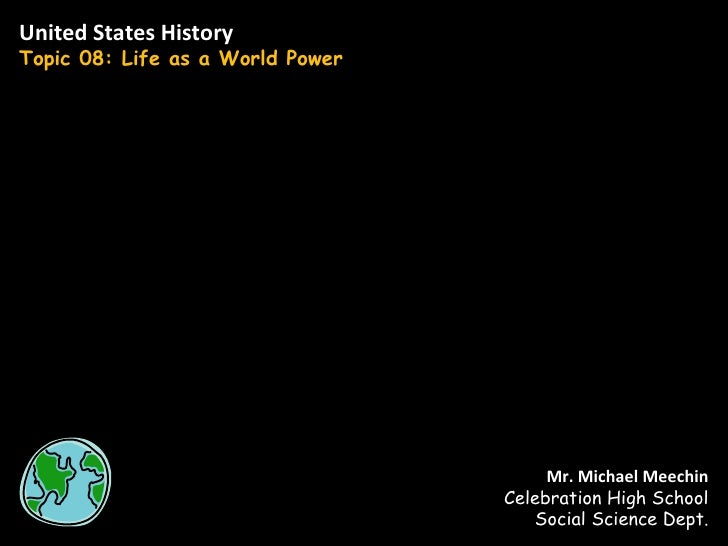 United States History Topic 08: Life as a World Power Mr. Michael Meechin Celebration High School Social Science Dept.