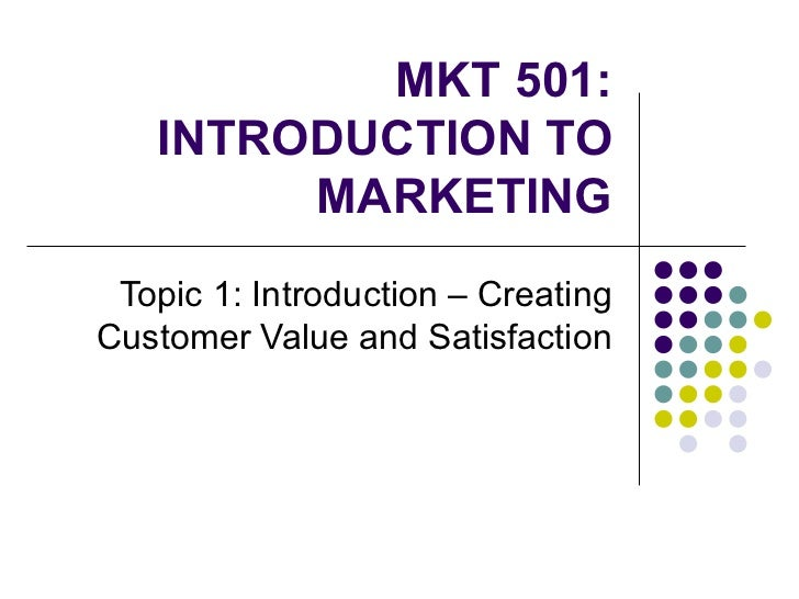 MKT 501: INTRODUCTION TO MARKETING Topic 1: Introduction – Creating Customer Value and Satisfaction