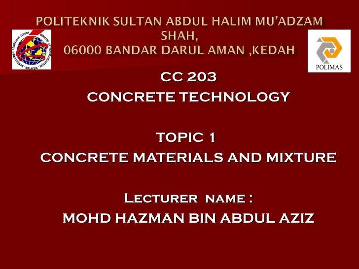 CC 203    CONCRETE TECHNOLOGY           TOPIC 1CONCRETE MATERIALS AND MIXTURE        Lecturer name :  MOHD HAZMAN BIN ABDU...