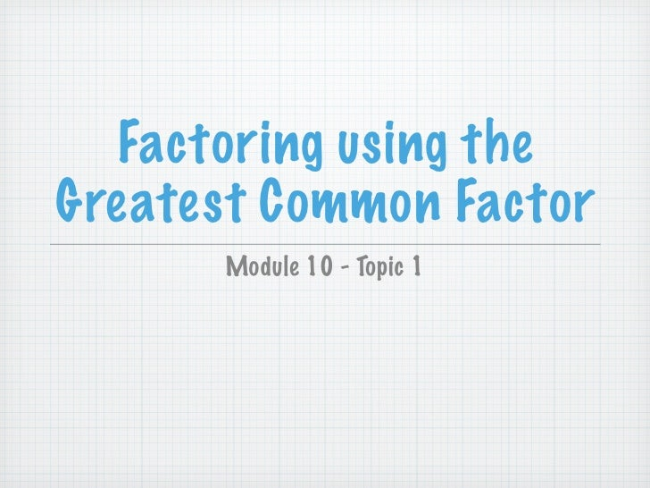 Factoring using the Greatest Common Factor       Module 10 - Topic 1
