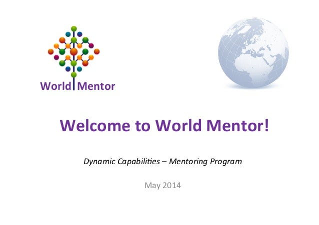 World	   	   Mentor	    Dynamic	   Capabili-es	   –	   Mentoring	   Program	    	    May	   2014	    Welcome	   to	   Worl...