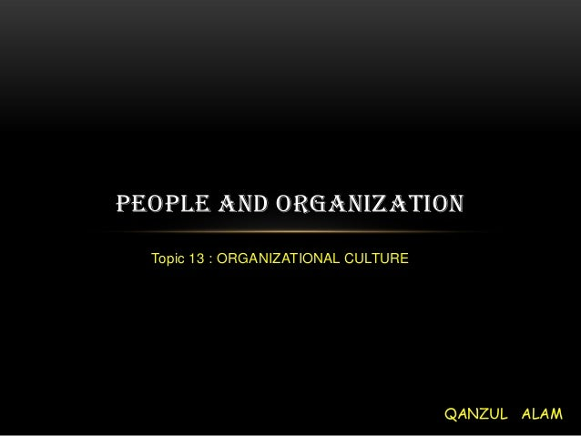 PEOPLE AND ORGANIZATION  Topic 13 : ORGANIZATIONAL CULTURE                                      QANZUL ALAM