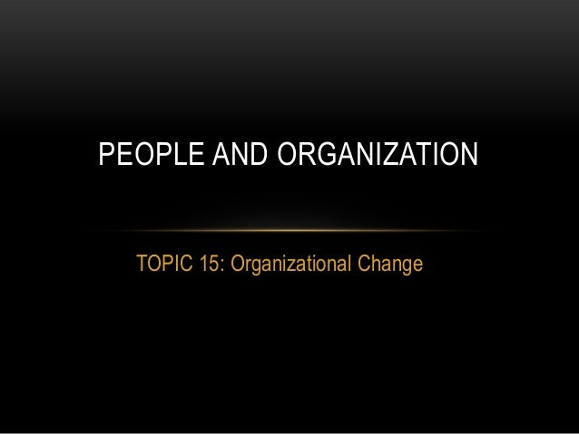 PEOPLE AND ORGANIZATION  TOPIC 15: Organizational Change