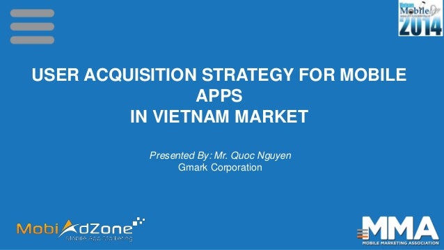 USER ACQUISITION STRATEGY FOR MOBILE APPS IN VIETNAM MARKET Presented By: Mr. Quoc Nguyen Gmark Corporation