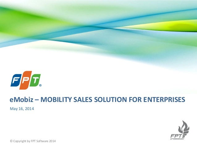 May 16, 2014 © Copyright by FPT Software 2014 eMobiz – MOBILITY SALES SOLUTION FOR ENTERPRISES