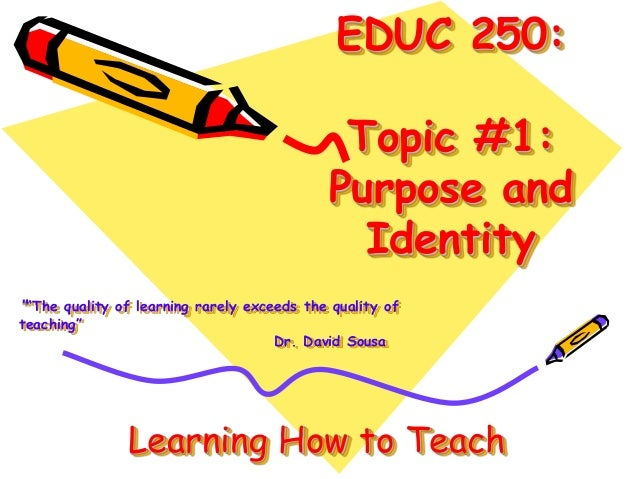 """EDUC 250: Topic #1: Purpose and Identity """"""""The quality of learning rarely exceeds the quality of teaching"""" Dr. David Sousa..."""