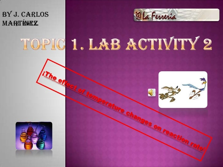 By J. Carlos Martínez<br />TOPIC 1. LAB ACTIVITY 2<br />1r. Batx.<br />¡The effect of temperature changes on reaction rate...