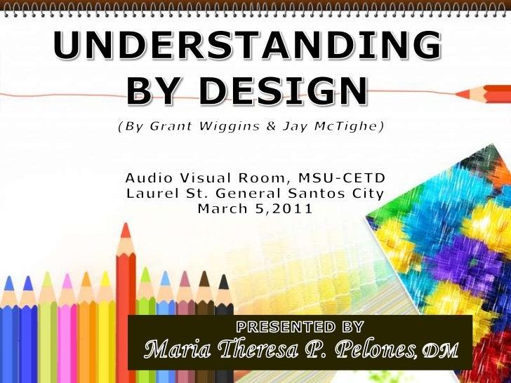 UNDERSTANDING BY DESIGN<br />(By Grant Wiggins & Jay McTighe)<br />Audio Visual Room, MSU-CETD<br />Laurel St. General San...
