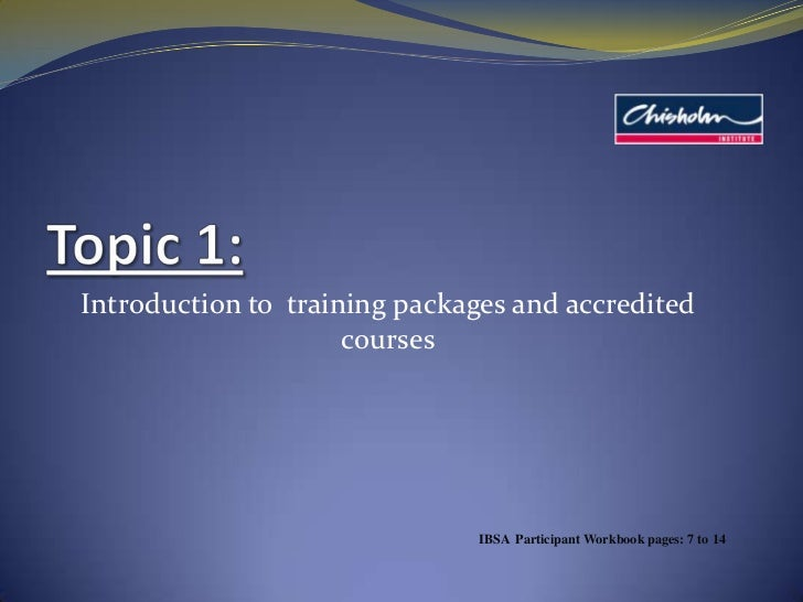 Topic 1: <br />Introduction to  training packages and accredited courses<br />IBSA  Participant Workbook pages: 7 to 14<br />