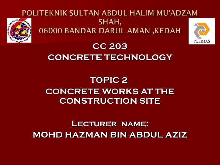 CC 203  CONCRETE TECHNOLOGY        TOPIC 2  CONCRETE WORKS AT THE    CONSTRUCTION SITE      Lecturer name:MOHD HAZMAN BIN ...