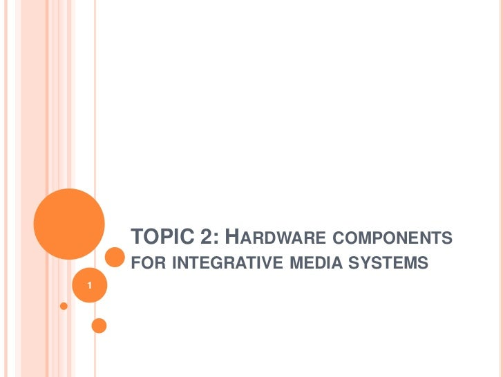 TOPIC 2: HARDWARE COMPONENTS    FOR INTEGRATIVE MEDIA SYSTEMS1