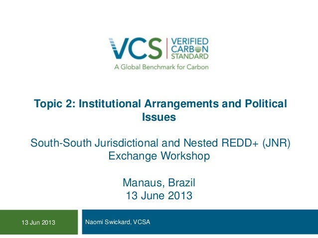 Topic 2: Institutional Arrangements and Political Issues South-South Jurisdictional and Nested REDD+ (JNR) Exchange Worksh...