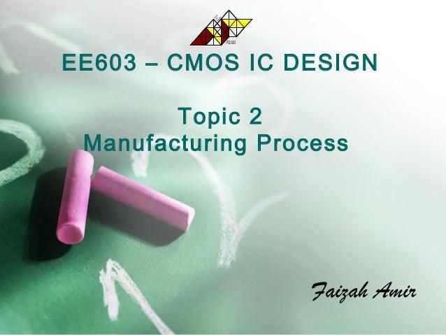 EE603 – CMOS IC DESIGN Topic 2 Manufacturing Process Faizah Amir POLISAS TEKNOLOGI TERASPEMBANGUNAN