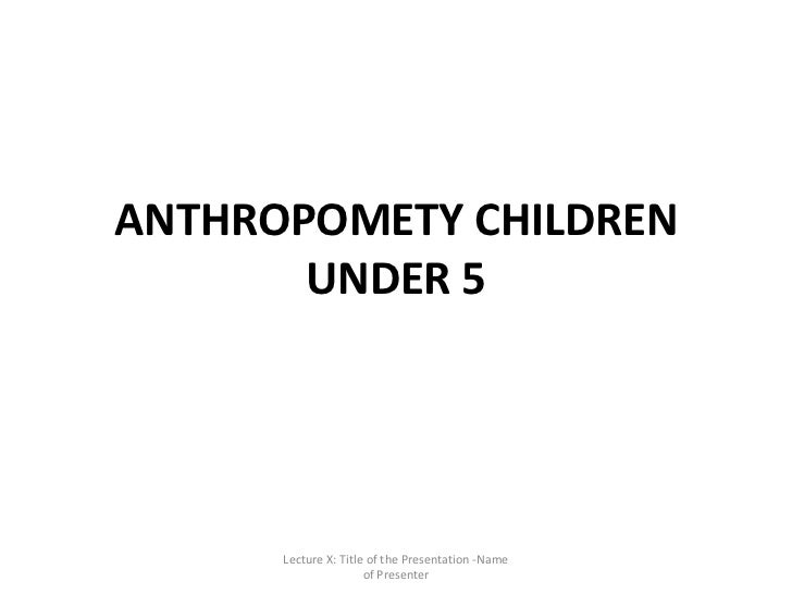 ANTHROPOMETY CHILDREN       UNDER 5      Lecture X: Title of the Presentation -Name                      of Presenter