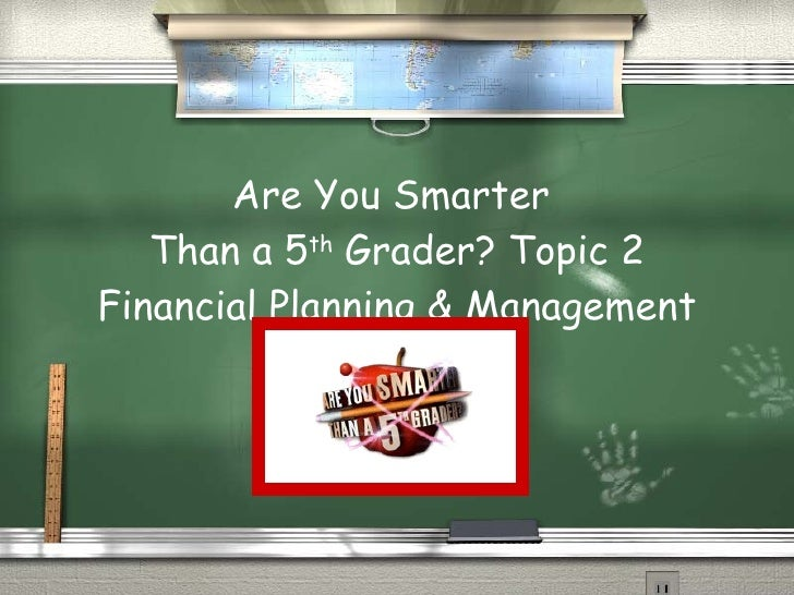 Are You Smarter  Than a 5 th  Grader? Topic 2 Financial Planning & Management
