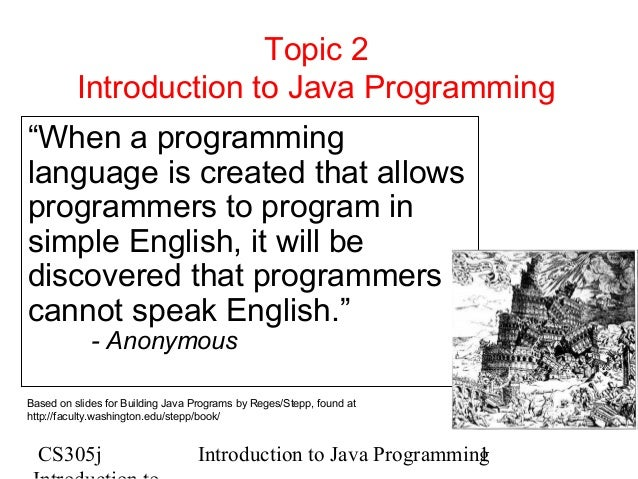 "Topic 2 Introduction to Java Programming ""When a programming language is created that allows programmers to program in sim..."