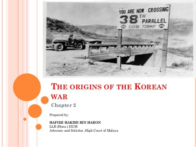 THE ORIGINS OF THE KOREANWARChapter 2Prepared by:HAFIDZ HAKIMI BIN HARONLLB (Hons.) IIUMAdvocate and Solicitor ,High Court...