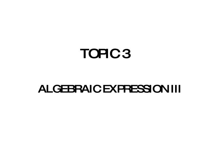 TOPIC 3 <ul><li>ALGEBRAIC EXPRESSION III </li></ul>