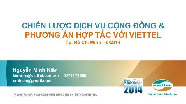 CHIẾN LƯỢC DỊCH VỤ CỘNG ĐỒNG & PHƯƠNG ÁN HỢP TÁC VỚI VIETTEL Tp. Hồ Chí Minh – 5/2014 Nguyễn Minh Kiên kiennm@viettel.com....