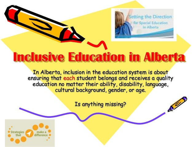 Inclusive Education in Alberta In Alberta, inclusion in the education system is about ensuring that each student belongs a...