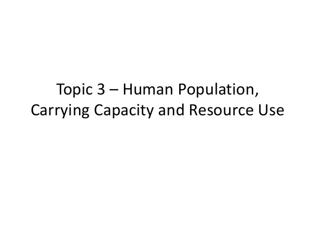 Topic 3 – Human Population, Carrying Capacity and Resource Use