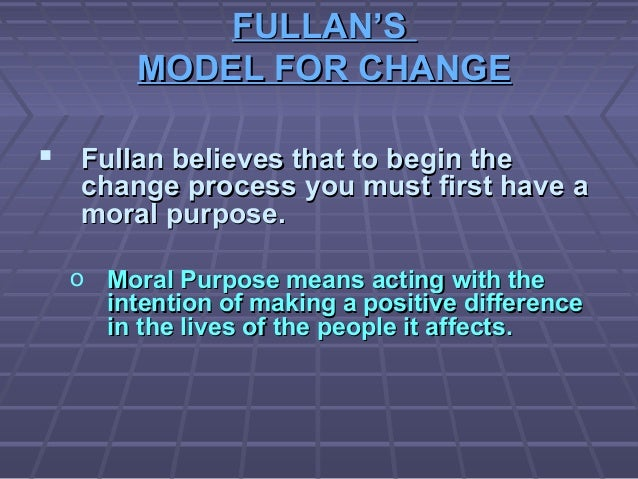FULLAN'SFULLAN'S MODEL FOR CHANGEMODEL FOR CHANGE  Fullan believes that to begin theFullan believes that to begin the cha...