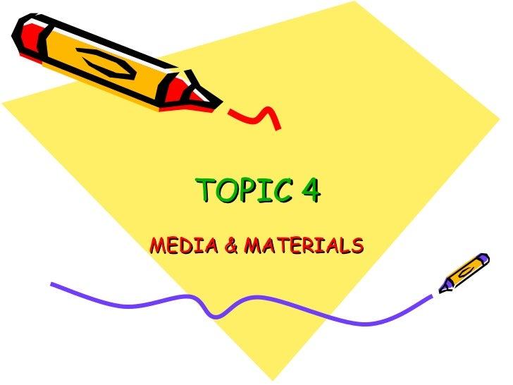 TOPIC 4 MEDIA & MATERIALS