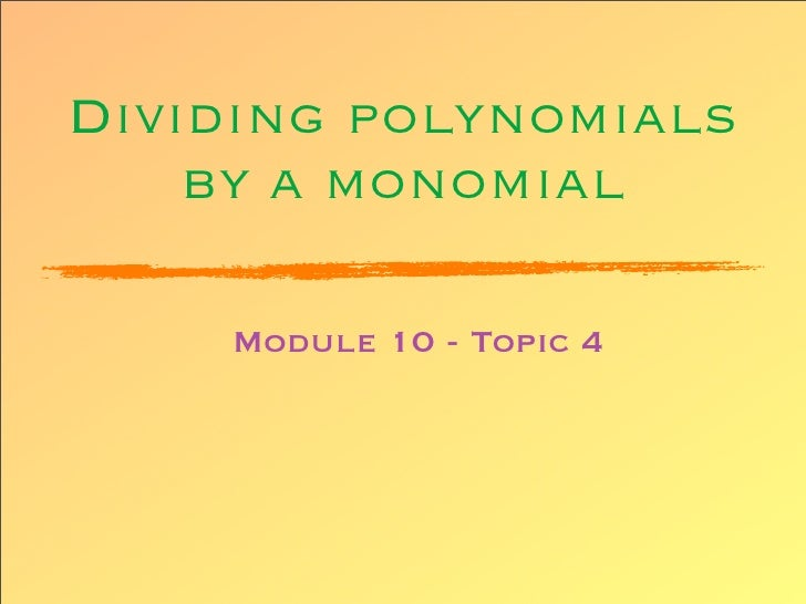 Dividing polynomials     by a monomial      Module 10 - Topic 4