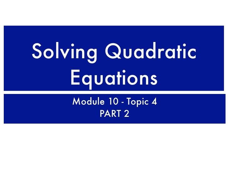 Solving Quadratic     Equations     Module 10 - Topic 4          PART 2