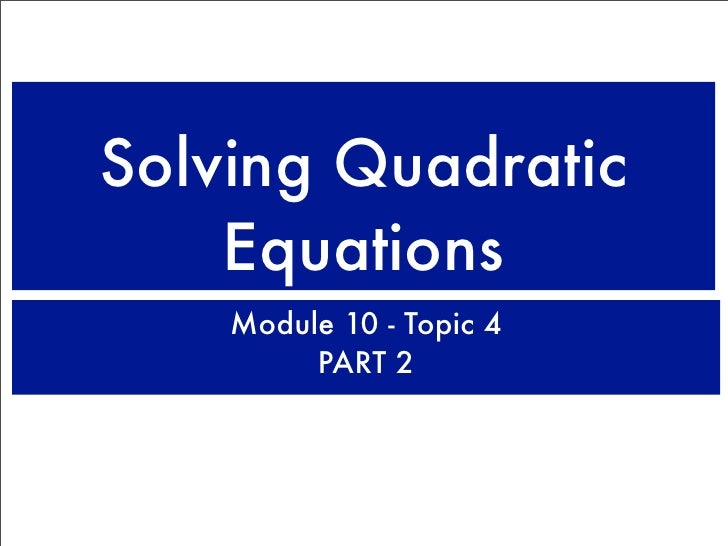 Solving Quadratic     Equations     Module 10 - Topic 4          PART 2