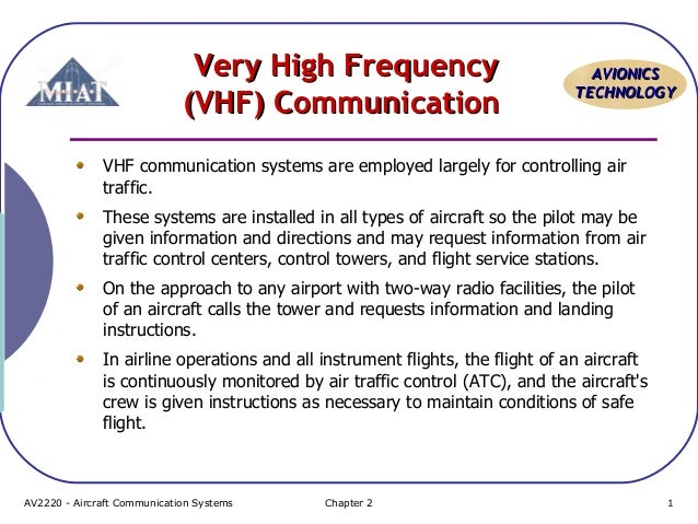 Very High Frequency (VHF) Communication  AVIONICS TECHNOLOGY  VHF communication systems are employed largely for controlli...