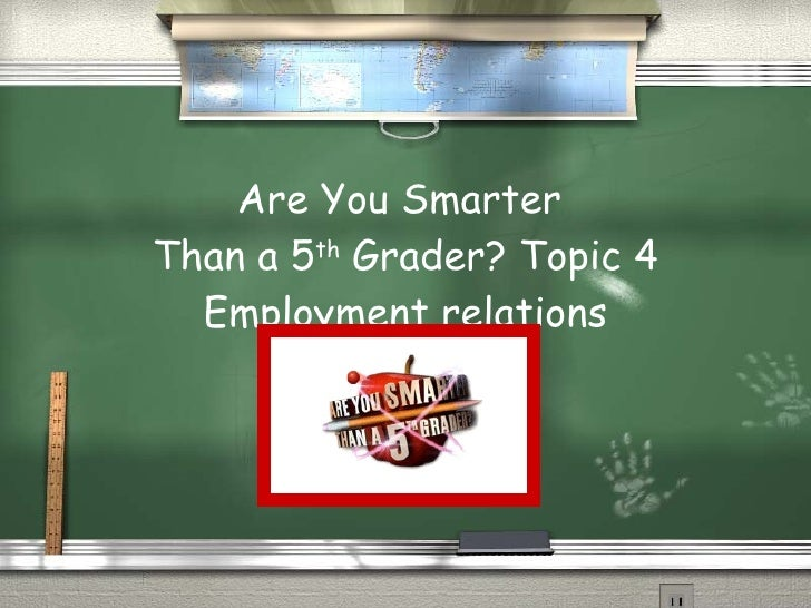 Are You Smarter  Than a 5 th  Grader? Topic 4 Employment relations