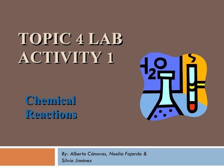 TOPIC 4 LAB ACTIVITY 1 Chemical Reactions By: Alberto Cánovas, Noelia Fajardo & Silvia Jiménez