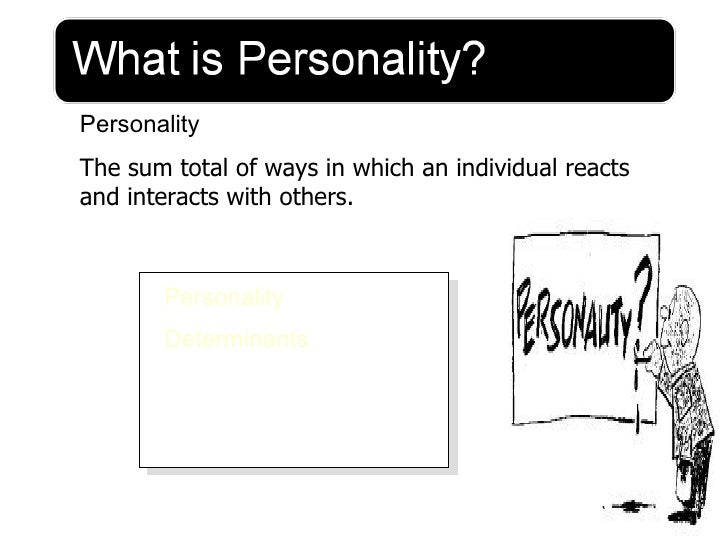 PersonalityThe sum total of ways in which an individual reactsand interacts with others.       Personality       Determina...