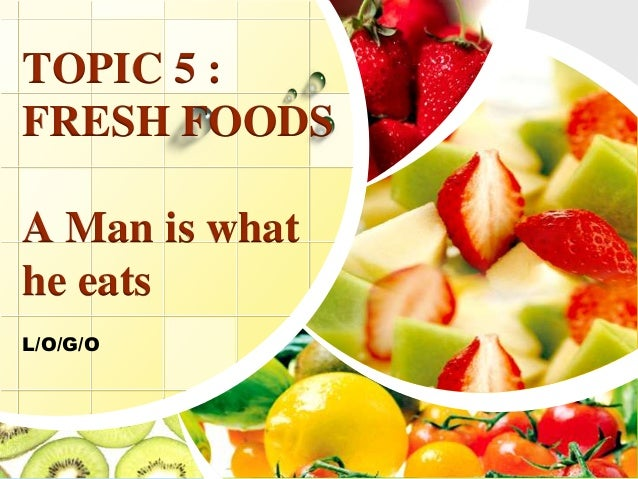 L/O/G/O TOPIC 5 : FRESH FOODS A Man is what he eats