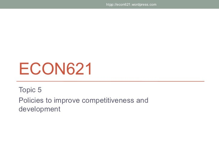 htpp://econ621.wordpress.comECON621Topic 5Policies to improve competitiveness anddevelopment