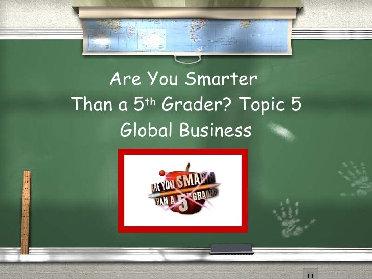 Are You Smarter  Than a 5 th  Grader? Topic 5 Global Business