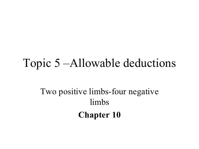 Topic 5 –Allowable deductions Two positive limbs-four negative limbs Chapter 10