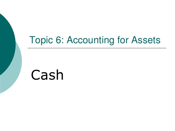 Topic 6: Accounting for Assets<br />Cash<br />
