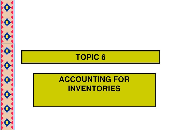 TOPIC 6<br />ACCOUNTING FOR INVENTORIES<br />