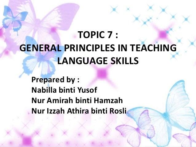 TOPIC 7 :GENERAL PRINCIPLES IN TEACHING      LANGUAGE SKILLS  Prepared by :  Nabilla binti Yusof  Nur Amirah binti Hamzah ...