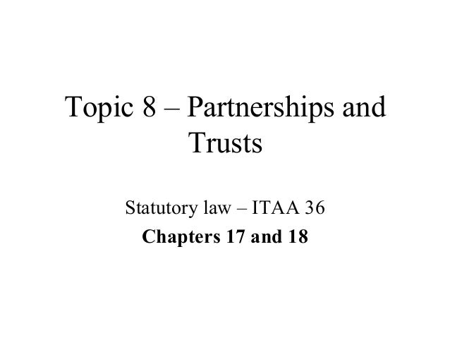 Topic 8 – Partnerships and Trusts Statutory law – ITAA 36 Chapters 17 and 18