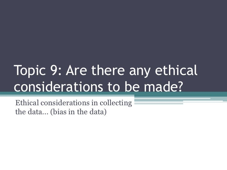 Topic 9: Are there any ethicalconsiderations to be made?Ethical considerations in collectingthe data... (bias in the data)