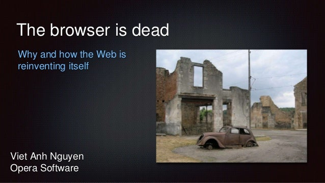 The browser is dead Why and how the Web is reinventing itself Viet Anh Nguyen Opera Software