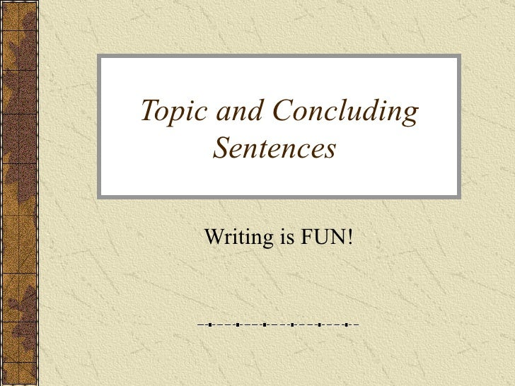 Topic and Concluding Sentences  Writing is FUN!