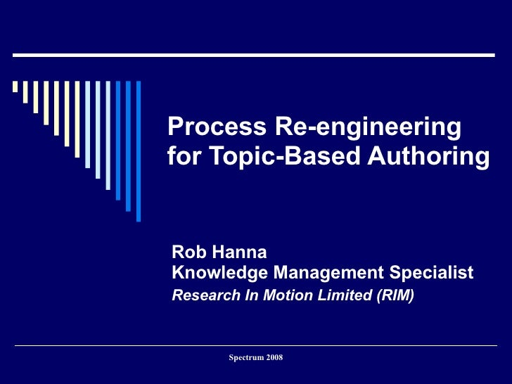 Process Re-engineering for Topic-Based Authoring Rob Hanna Content Management Consultant ASCan Enterprises